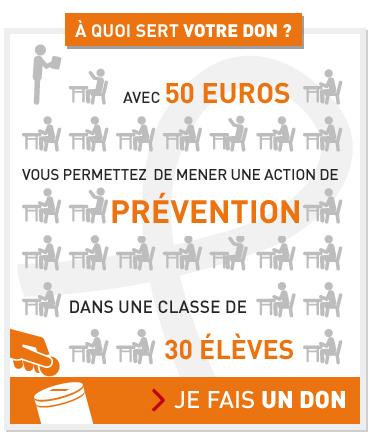 A quoi sert votre don ? Avec 50 € vous permettez de mener une action de prévention dans une classe de 30 élèves. Je fais un don.
